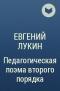 Евгений Лукин - Педагогическая поэма второго порядка