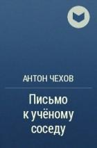 Антон Чехов - Письмо к ученому соседу