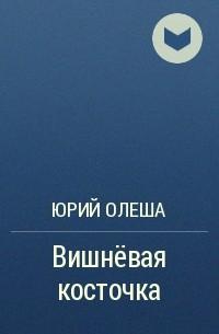 Юрий Олеша - Вишнёвая косточка
