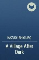 Kazuo Ishiguro - A Village After Dark