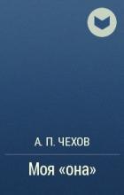 А. П. Чехов - Моя «она»