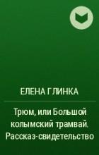 Елена Семеновна Глинка - Трюм, или Большой колымский трамвай. Рассказ-свидетельство.