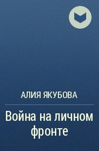 Алия Якубова - Война на личном фронте