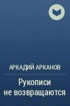 А.М.Арканов - Рукописи не возвращаются
