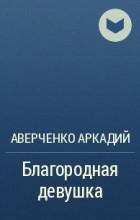 Аверченко Аркадий - Благородная девушка