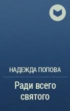 Надежда Александровна Попова - Ради всего святого