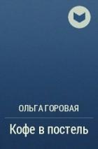 Ольга Горовая - Кофе в постель