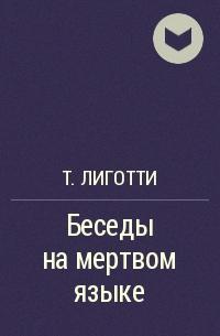 Т. Лиготти - Беседы на мертвом языке