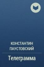 Константин Паустовский - Телеграмма