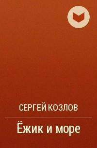 Сергей Козлов - Ёжик и море