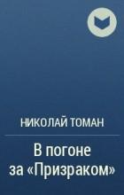 """Николай Томан - В погоне за """"Призраком"""""""