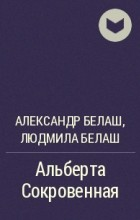 Александр Белаш, Людмила Белаш - Альберта Сокровенная