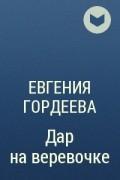 Евгения Гордеева - Дар на веревочке