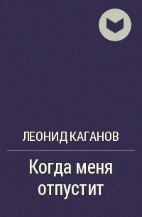 Леонид Каганов - Когда меня отпустит