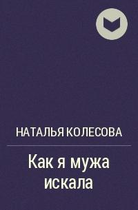 Наталья Колесова - Как я мужа искала