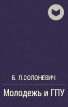 Б.Л.Солоневич - Молодежь и ГПУ