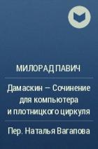 Милорад Павич - Дамаскин — Сочинение для компьютера и плотницкого циркуля