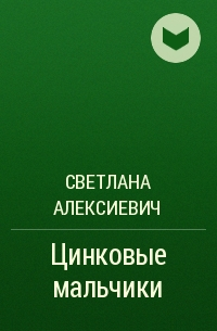 Светлана Алексиевич - Цинковые мальчики