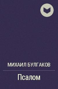 Михаил Булгаков - Псалом