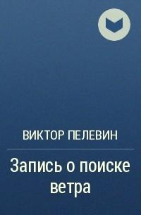 Виктор Пелевин - Запись о поиске ветра