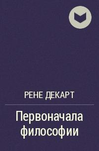 Рене Декарт - Первоначала философии