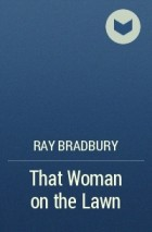 "woman lawn ray bradbury The complete guide to ray bradbury's fahrenheit 451 evidence: ""he wore his happiness like a mask and the girl had run off across the lawn with the mask."