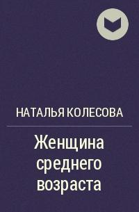 Наталья Колесова - Женщина среднего возраста
