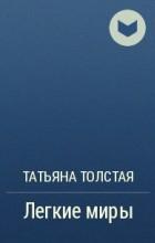 Татьяна Толстая - Легкие миры