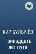 Кир Булычёв - Тринадцать лет пути