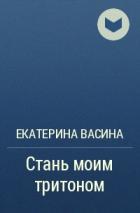 Екатерина Васина - Стань моим тритоном