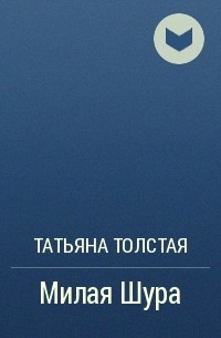 Татьяна Толстая - Милая Шура