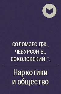 Соломзес Дж., Чебурсон В., Соколовский Г. - Наркотики и общество