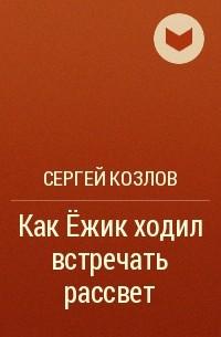 Сергей Козлов - Как Ёжик ходил встречать рассвет