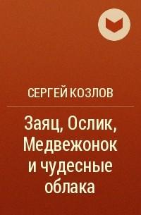 Сергей Козлов - Заяц, Ослик, Медвежонок и чудесные облака