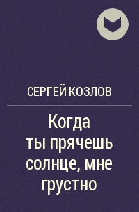 Сергей Козлов - Когда ты прячешь солнце, мне грустно