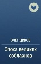 Олег Дивов - Эпоха великих соблазнов