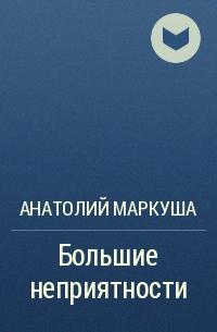 Анатолий Маркуша - Большие неприятности
