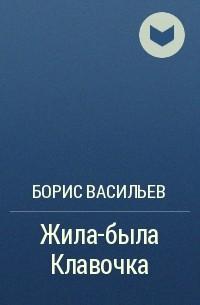 Борис Васильев - Жила-была Клавочка
