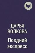 Дарья Волкова - Поздний экспресс