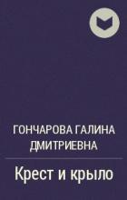 Гончарова Галина Дмитриевна - Крест и крыло