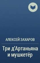 Алексей Захаров - Три д'Артаньяна и мушкетёр