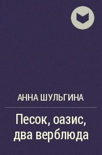 Анна Шульгина - Песок, оазис, два верблюда