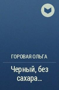 Ольга Горовая - Черный, без сахара…