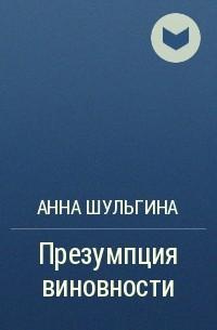 Анна Шульгина - Презумпция виновности