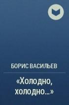 Борис Львович Васильев - «Холодно, холодно…»