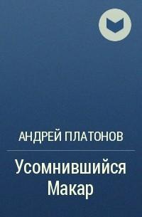 Андрей Платонов - Усомнившийся Макар