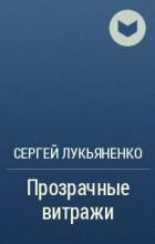 Сергей Лукьяненко - Прозрачные витражи