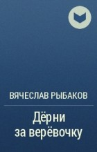 Вячеслав Рыбаков - Дёрни за верёвочку