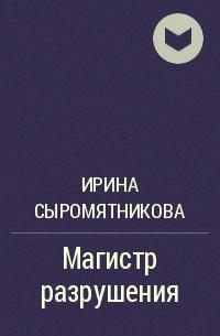 Ирина Сыромятникова - Магистр разрушения