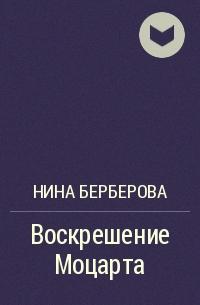 Нина Берберова - Воскрешение Моцарта